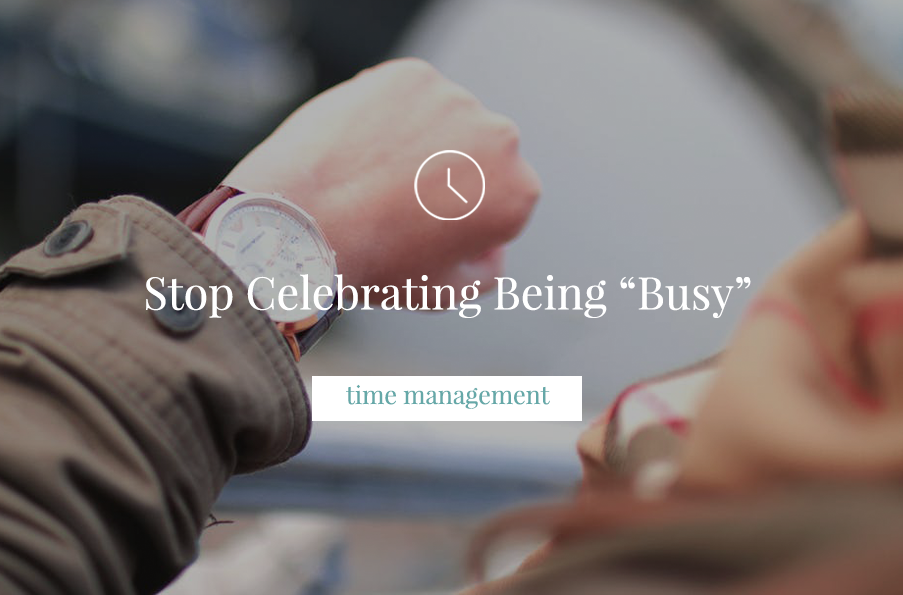 """Stop Celebrating Being """"Busy"""""""