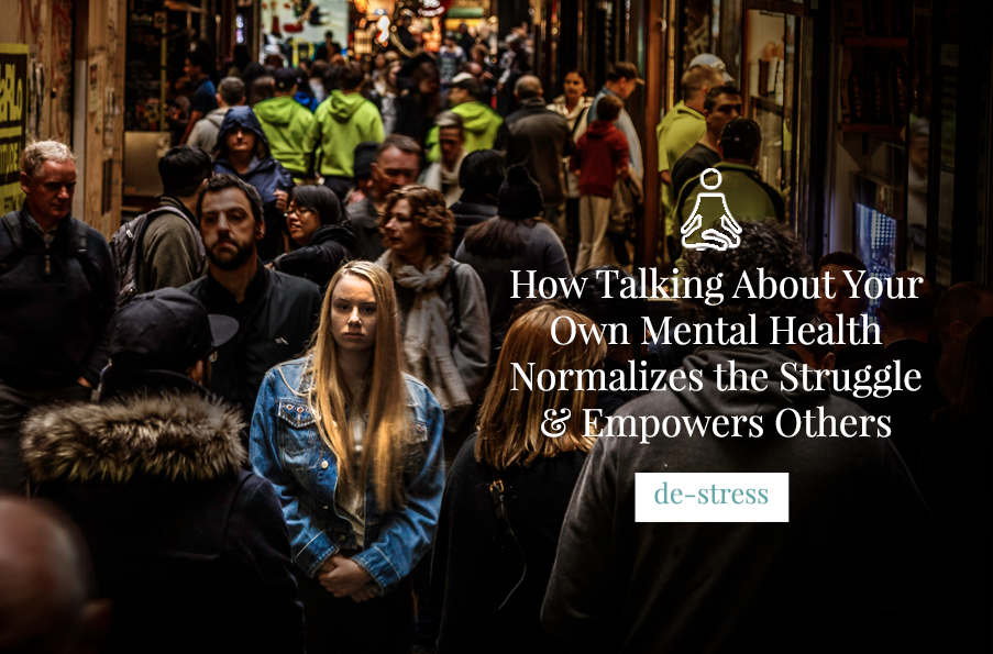 How Talking About Your Own Mental Health Normalizes the Struggle & Empowers Others