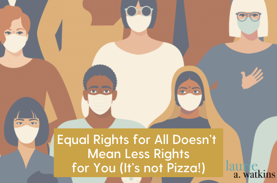 Equal Rights for All Doesn't Mean Less Rights for You (It's not Pizza!)