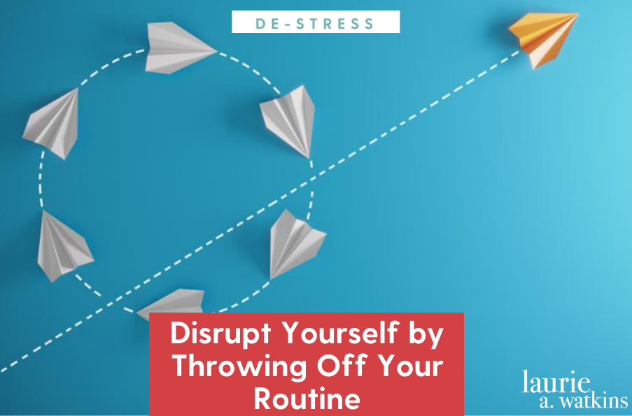 Disrupt Yourself by Throwing Off Your Routine